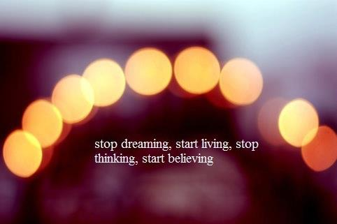Stop dreaming start living stop thinking start believing